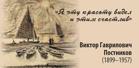 «Я эту красоту видел и этим счастлив». В.Г. Постников (1899-1957)