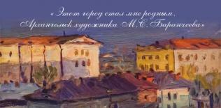 Этот город стал мне родным.  Архангельск художника М.С. Баранчеева (1920 – 1996)
